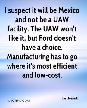 Jim Hossack  - I suspect it will be Mexico and not be a UAW facility. The UAW won't like it, but Ford doesn't have a choice. Manufacturing has to go where it's most efficient and low-cost.