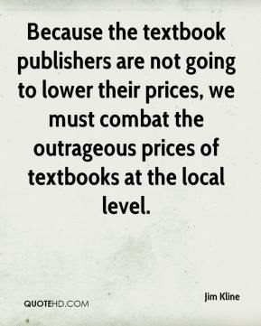 Jim Kline  - Because the textbook publishers are not going to lower their prices, we must combat the outrageous prices of textbooks at the local level.