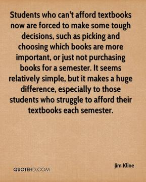 Jim Kline  - Students who can't afford textbooks now are forced to make some tough decisions, such as picking and choosing which books are more important, or just not purchasing books for a semester. It seems relatively simple, but it makes a huge difference, especially to those students who struggle to afford their textbooks each semester.