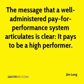 Jim Long  - The message that a well-administered pay-for-performance system articulates is clear: It pays to be a high performer.