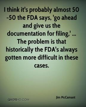 I think it's probably almost 50-50 the FDA says, 'go ahead and give us the documentation for filing,' ... The problem is that historically the FDA's always gotten more difficult in these cases.