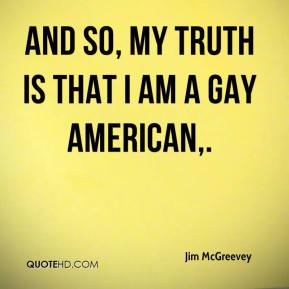Jim McGreevey  - And so, my truth is that I am a gay American.