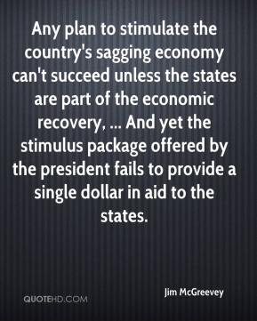 Jim McGreevey  - Any plan to stimulate the country's sagging economy can't succeed unless the states are part of the economic recovery, ... And yet the stimulus package offered by the president fails to provide a single dollar in aid to the states.