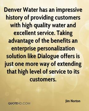 Jim Norton  - Denver Water has an impressive history of providing customers with high quality water and excellent service. Taking advantage of the benefits an enterprise personalization solution like Dialogue offers is just one more way of extending that high level of service to its customers.