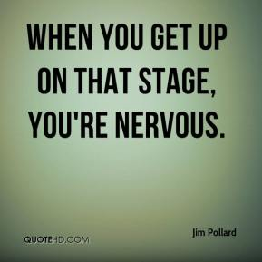 When you get up on that stage, you're nervous.