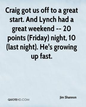 Jim Shannon  - Craig got us off to a great start. And Lynch had a great weekend -- 20 points (Friday) night, 10 (last night). He's growing up fast.