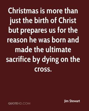 Jim Stewart  - Christmas is more than just the birth of Christ but prepares us for the reason he was born and made the ultimate sacrifice by dying on the cross.