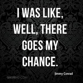 Jimmy Conrad  - I was like, well, there goes my chance.