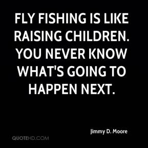 Jimmy D. Moore  - Fly fishing is like raising children. You never know what's going to happen next.