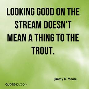 Looking good on the stream doesn't mean a thing to the trout.