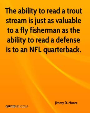 Jimmy D. Moore  - The ability to read a trout stream is just as valuable to a fly fisherman as the ability to read a defense is to an NFL quarterback.