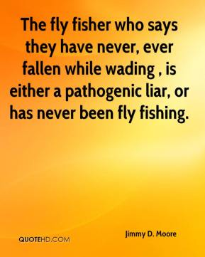 The fly fisher who says they have never, ever fallen while wading , is either a pathogenic liar, or has never been fly fishing.