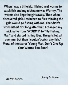 """Jimmy D. Moore  - When I was a little kid, I fished real worms to catch fish and my nickname was Wormy. The worms also kept the girls away. Then when I discovered girls, I switched to flies thinking the girls would go fishing with me. That didn't work either! Not long after that, I changed my nickname from """"WORMY"""" to """"Fly Fishing Man"""" and started fishing flies. The girls fell all over me, but then I couldn't catch any fish."""" Moral of the story: """"Young Man, Don't Give Up Your Worms Too Soon!"""