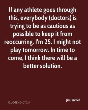 Jiri Fischer  - If any athlete goes through this, everybody (doctors) is trying to be as cautious as possible to keep it from reoccurring. I'm 25. I might not play tomorrow. In time to come, I think there will be a better solution.
