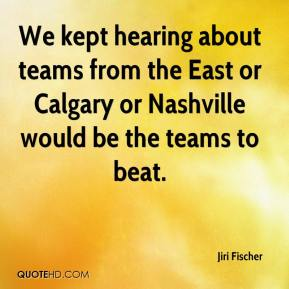 Jiri Fischer  - We kept hearing about teams from the East or Calgary or Nashville would be the teams to beat.