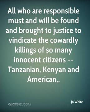 All who are responsible must and will be found and brought to justice to vindicate the cowardly killings of so many innocent citizens -- Tanzanian, Kenyan and American.