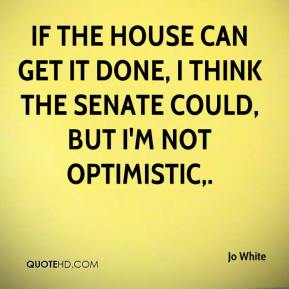 Jo White  - If the House can get it done, I think the Senate could, but I'm not optimistic.