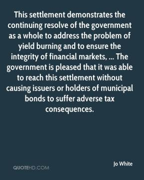 Jo White  - This settlement demonstrates the continuing resolve of the government as a whole to address the problem of yield burning and to ensure the integrity of financial markets, ... The government is pleased that it was able to reach this settlement without causing issuers or holders of municipal bonds to suffer adverse tax consequences.
