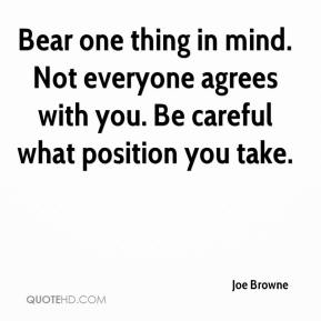 Joe Browne  - Bear one thing in mind. Not everyone agrees with you. Be careful what position you take.