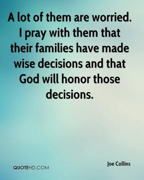 Joe Collins  - A lot of them are worried. I pray with them that their families have made wise decisions and that God will honor those decisions.