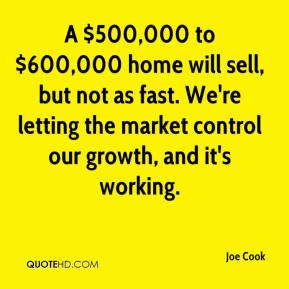 Joe Cook  - A $500,000 to $600,000 home will sell, but not as fast. We're letting the market control our growth, and it's working.