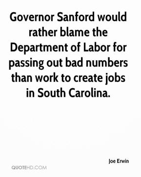 Joe Erwin  - Governor Sanford would rather blame the Department of Labor for passing out bad numbers than work to create jobs in South Carolina.