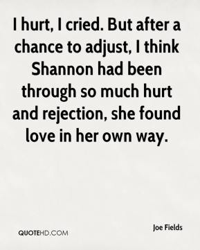 I hurt, I cried. But after a chance to adjust, I think Shannon had been through so much hurt and rejection, she found love in her own way.