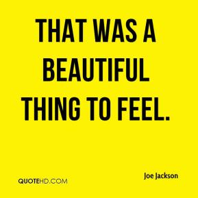Joe Jackson  - That was a beautiful thing to feel.