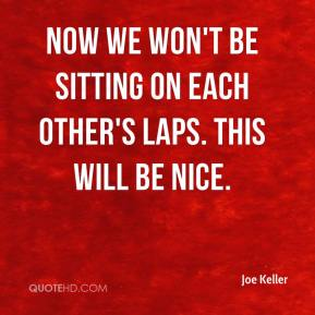 Joe Keller  - Now we won't be sitting on each other's laps. This will be nice.