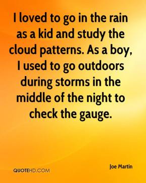 Joe Martin  - I loved to go in the rain as a kid and study the cloud patterns. As a boy, I used to go outdoors during storms in the middle of the night to check the gauge.