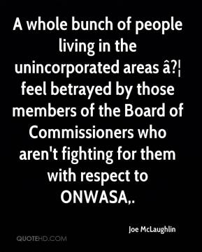 Joe McLaughlin  - A whole bunch of people living in the unincorporated areas â?¦ feel betrayed by those members of the Board of Commissioners who aren't fighting for them with respect to ONWASA.