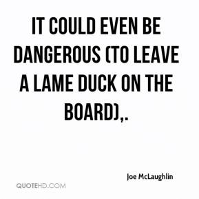 Joe McLaughlin  - It could even be dangerous (to leave a lame duck on the board).