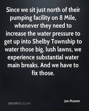 Joe Munem  - Since we sit just north of their pumping facility on 8 Mile, whenever they need to increase the water pressure to get up into Shelby Township to water those big, lush lawns, we experience substantial water main breaks. And we have to fix those.