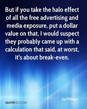 Joe Phillippi  - But if you take the halo effect of all the free advertising and media exposure, put a dollar value on that, I would suspect they probably came up with a calculation that said, at worst, it's about break-even.
