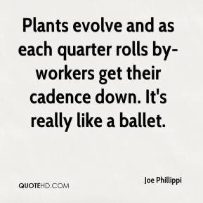 Joe Phillippi  - Plants evolve and as each quarter rolls by-workers get their cadence down. It's really like a ballet.