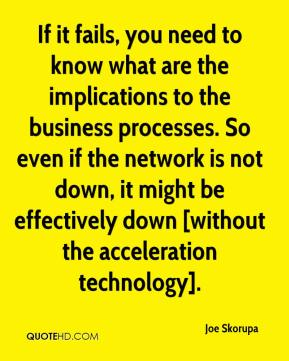 If it fails, you need to know what are the implications to the business processes. So even if the network is not down, it might be effectively down [without the acceleration technology].