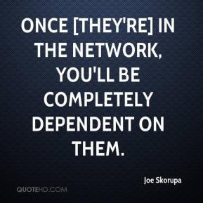 Once [they're] in the network, you'll be completely dependent on them.
