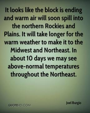 Joel Burgio  - It looks like the block is ending and warm air will soon spill into the northern Rockies and Plains. It will take longer for the warm weather to make it to the Midwest and Northeast. In about 10 days we may see above-normal temperatures throughout the Northeast.
