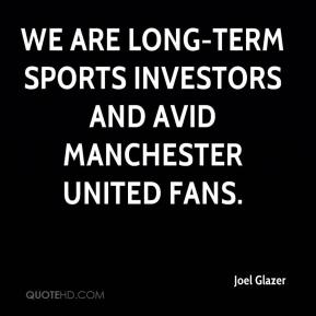 Joel Glazer  - We are long-term sports investors and avid Manchester United fans.