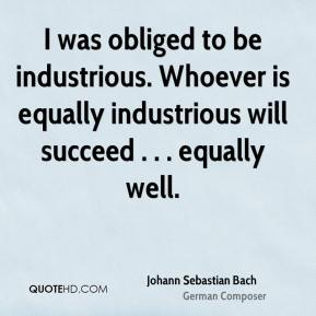 Johann Sebastian Bach  - I was obliged to be industrious. Whoever is equally industrious will succeed . . . equally well.