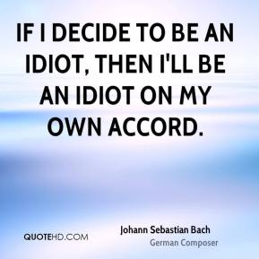 Johann Sebastian Bach  - If I decide to be an idiot, then I'll be an idiot on my own accord.