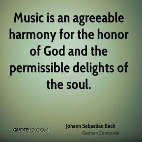 Johann Sebastian Bach  - Music is an agreeable harmony for the honor of God and the permissible delights of the soul.