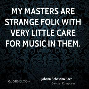 Johann Sebastian Bach  - My masters are strange folk with very little care for music in them.