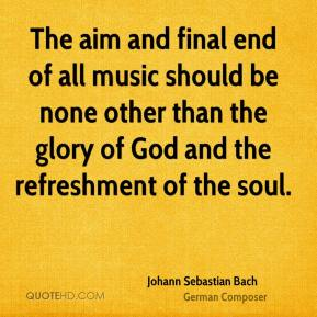 Johann Sebastian Bach  - The aim and final end of all music should be none other than the glory of God and the refreshment of the soul.