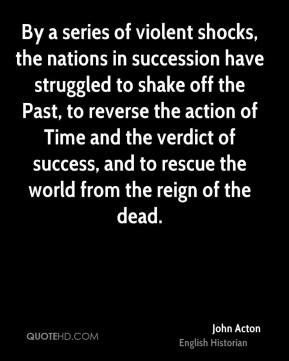 By a series of violent shocks, the nations in succession have struggled to shake off the Past, to reverse the action of Time and the verdict of success, and to rescue the world from the reign of the dead.