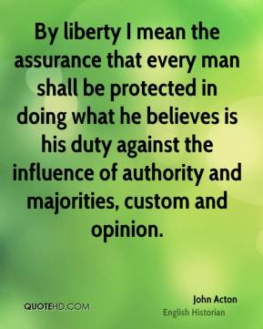 By liberty I mean the assurance that every man shall be protected in doing what he believes is his duty against the influence of authority and majorities, custom and opinion.