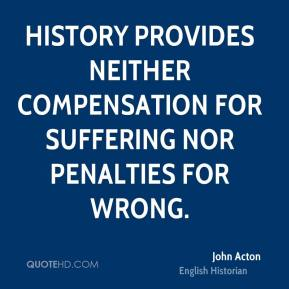 John Acton - History provides neither compensation for suffering nor penalties for wrong.