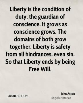 John Acton - Liberty is the condition of duty, the guardian of conscience. It grows as conscience grows. The domains of both grow together. Liberty is safety from all hindrances, even sin. So that Liberty ends by being Free Will.