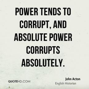 John Acton - Power tends to corrupt, and absolute power corrupts absolutely.