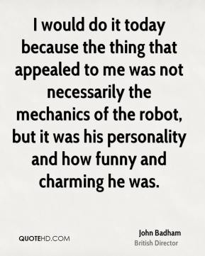 I would do it today because the thing that appealed to me was not necessarily the mechanics of the robot, but it was his personality and how funny and charming he was.